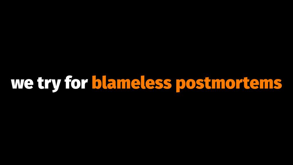 we try for blameless postmortems