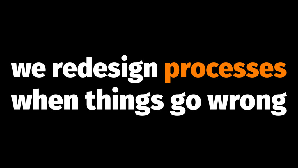 we redesign processes when things go wrong