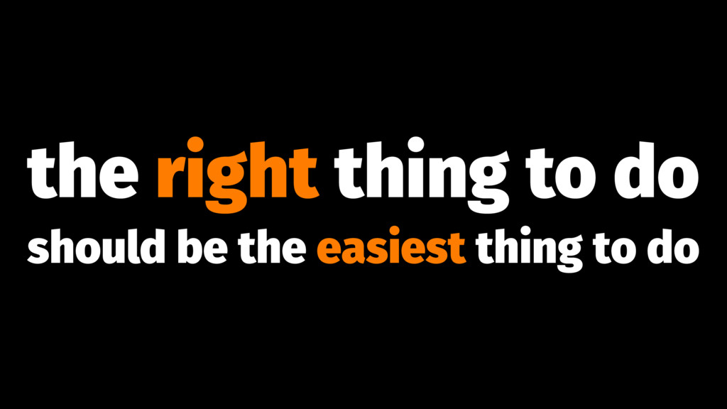 the right thing to do should be the easiest thi...