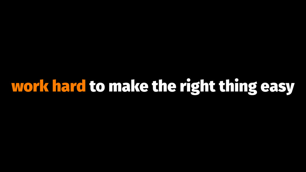 work hard to make the right thing easy