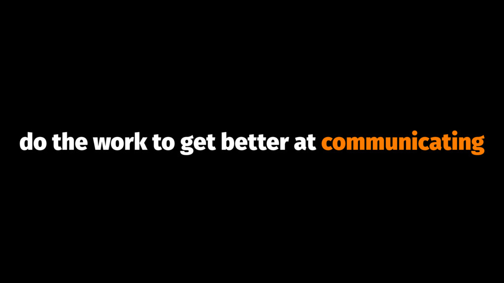 do the work to get better at communicating
