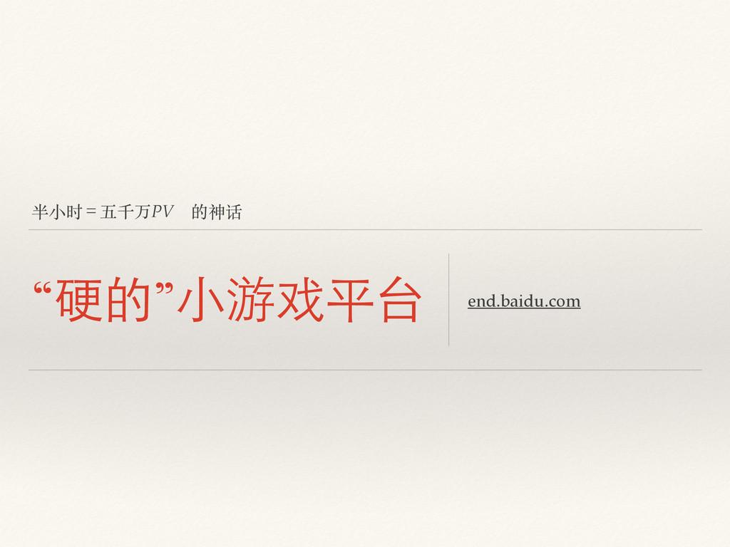 """半⼩小时=五千万PV 的神话 """"硬的""""⼩小游戏平台 end.baidu.com"""