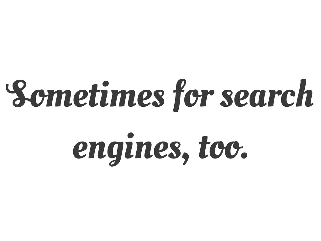 Sometimes for search engines, too.