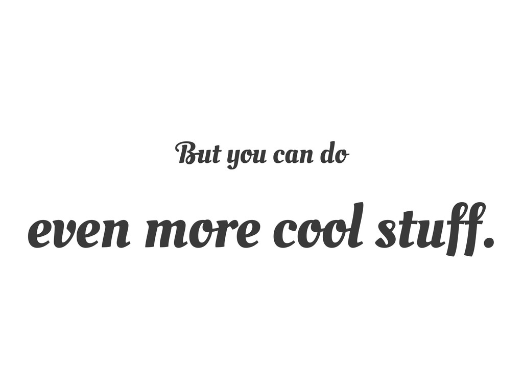 But you can do even more cool stuff.