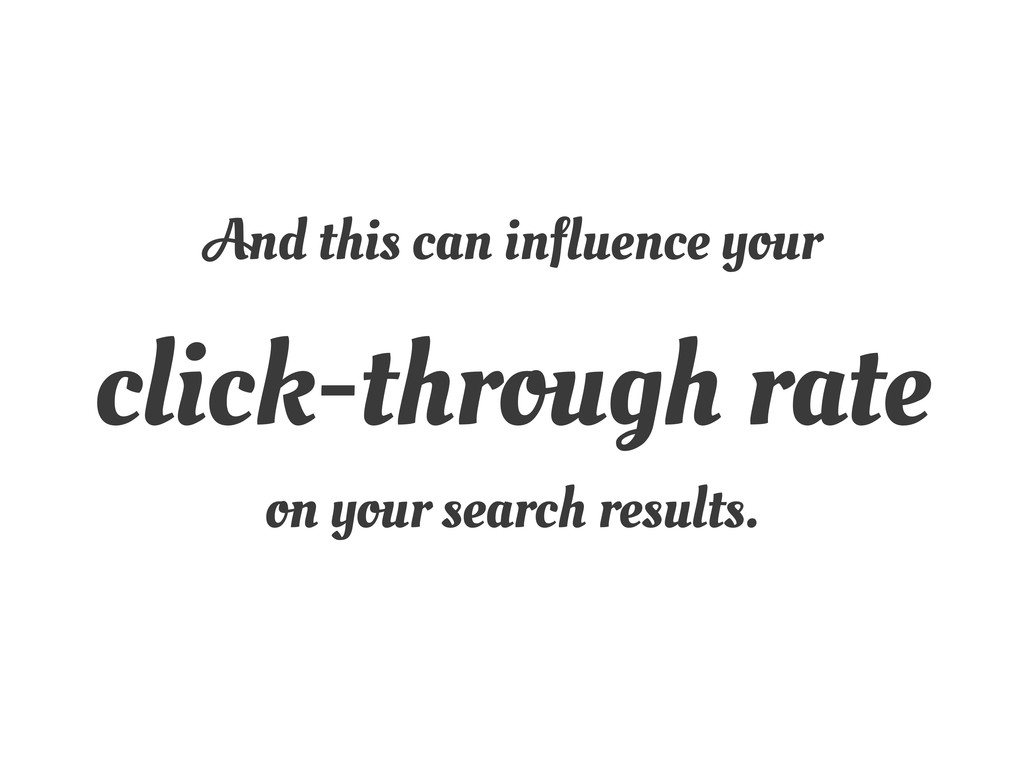 And this can influence your click-through rate ...