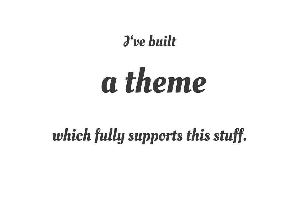 I've built a theme which fully supports this st...