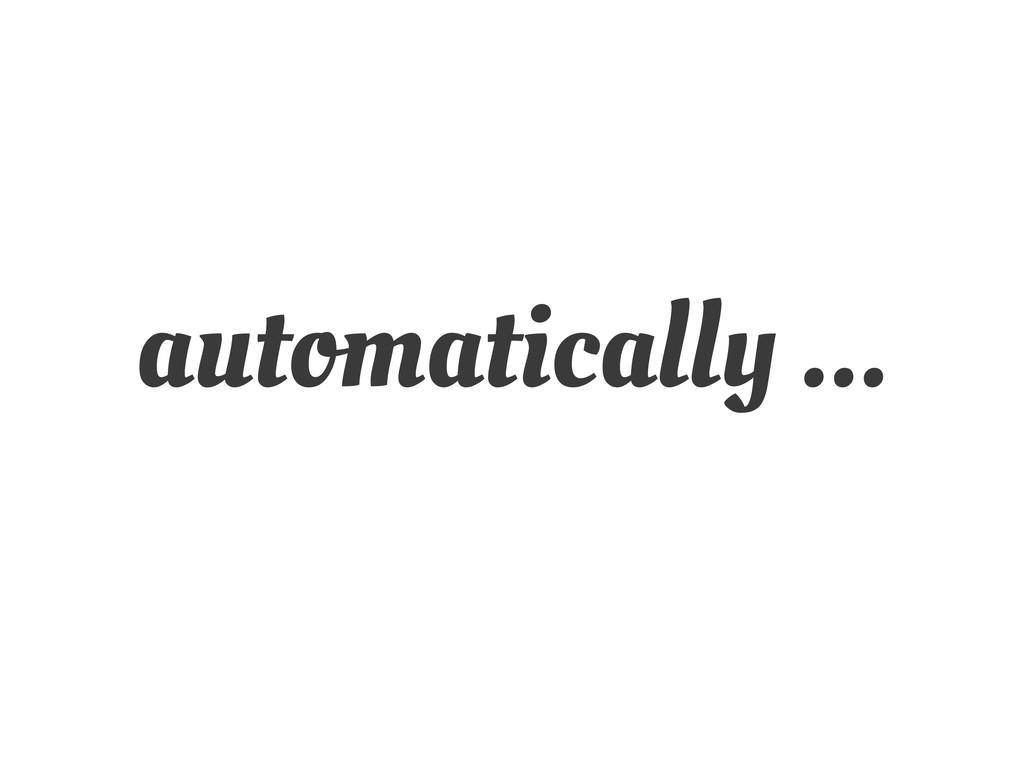 automatically ...
