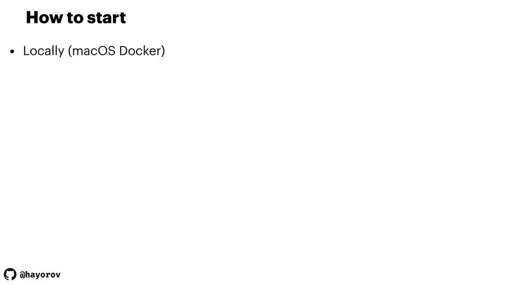 @hayorov How to start • Locally (macOS Docker)