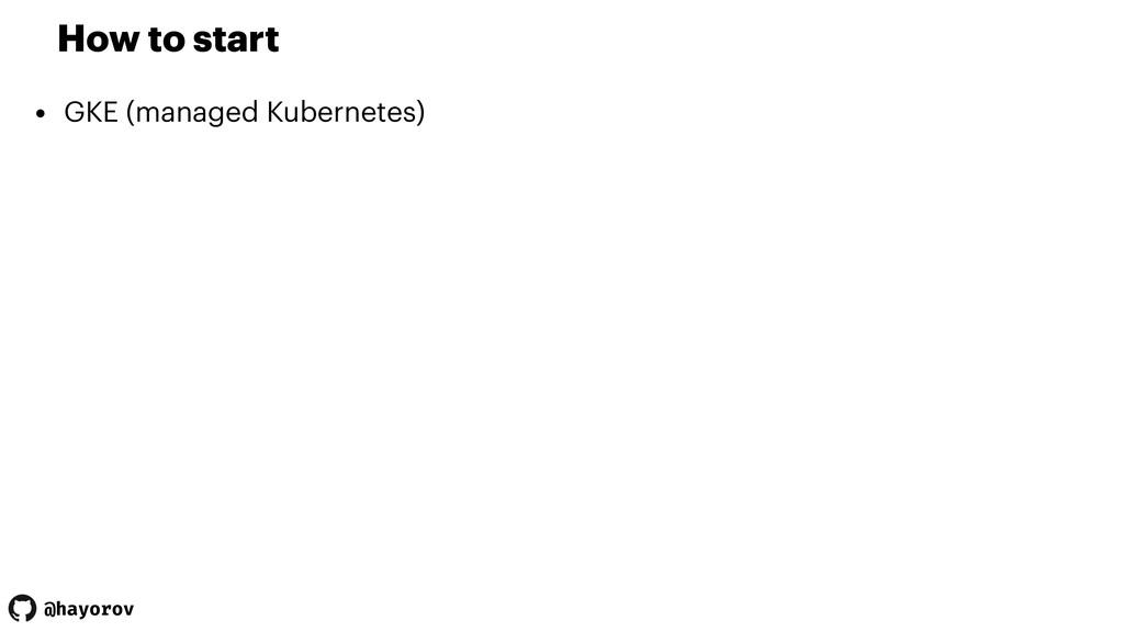 @hayorov How to start • GKE (managed Kubernetes)