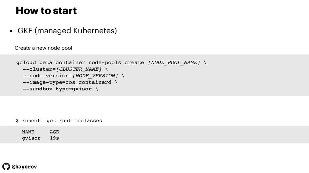 @hayorov How to start • GKE (managed Kubernetes...