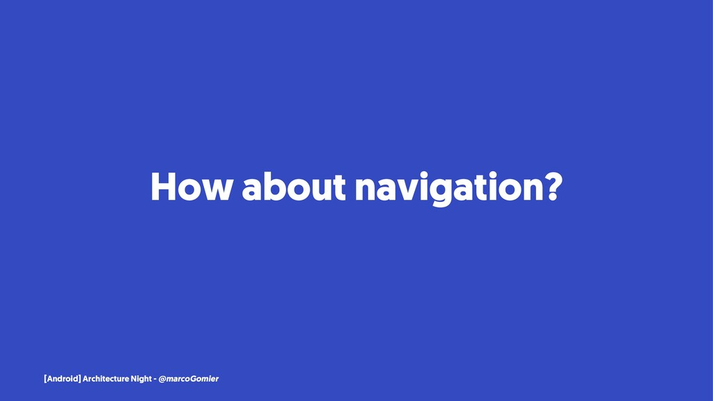 How about navigation? [Android] Architecture Ni...