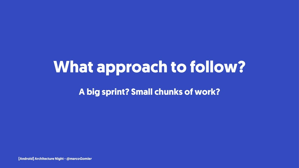 What approach to follow? A big sprint? Small ch...