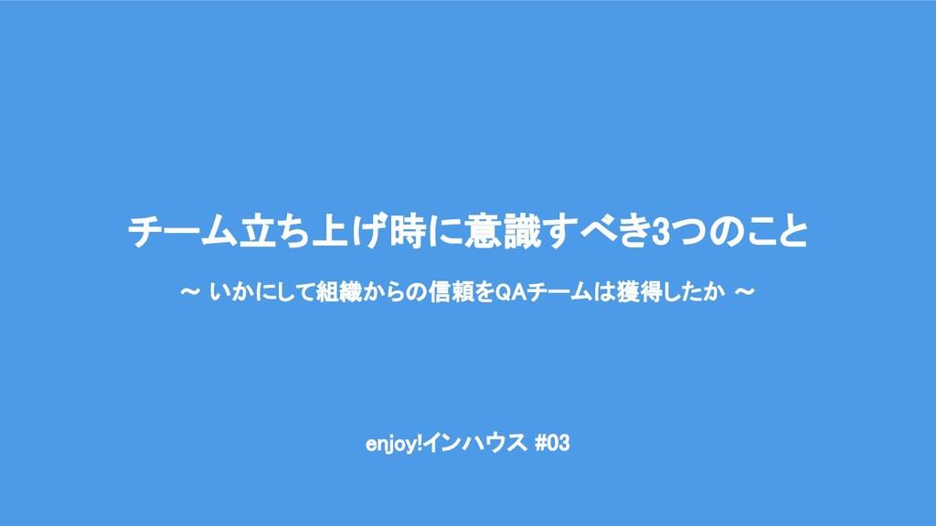 enjoy!インハウス #03 チーム立ち上げ時に意識すべき3つのこと 〜 いかにして...