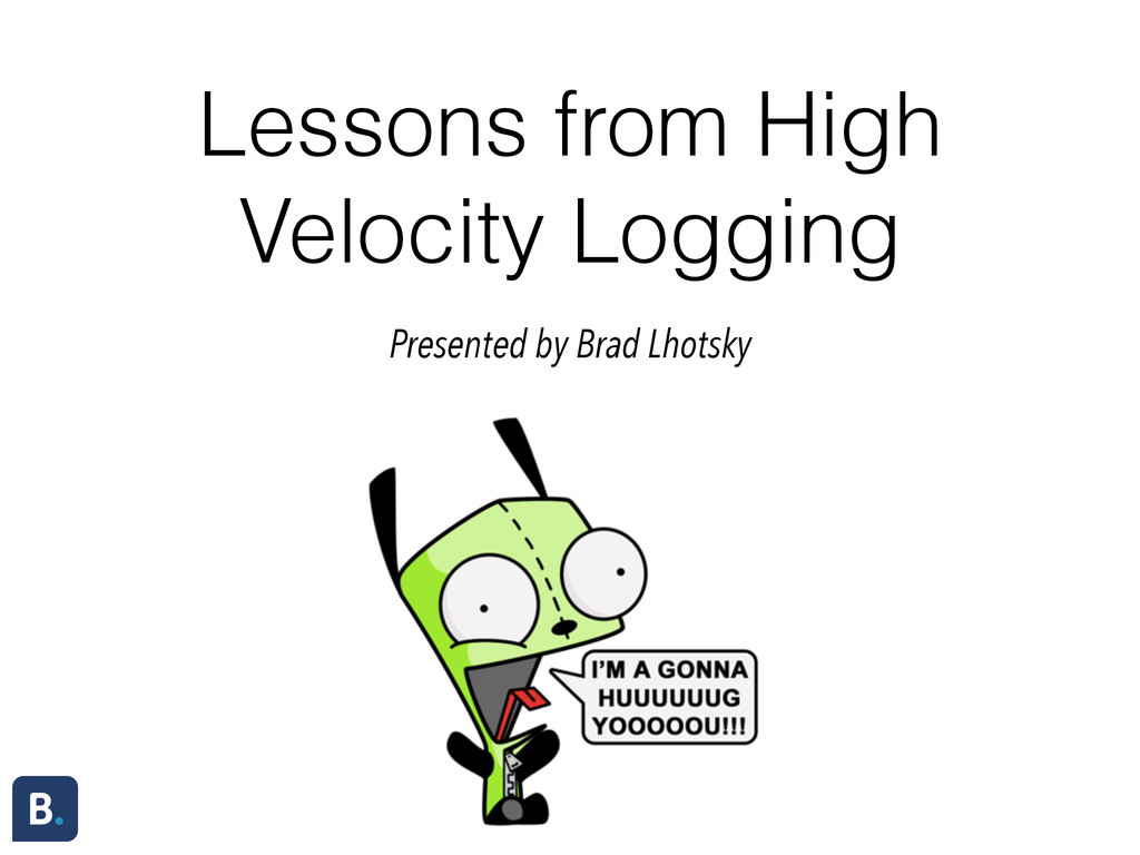 Lessons from High Velocity Logging Presented by...