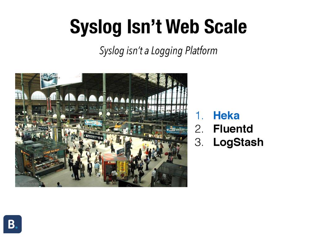 Syslog Isn't Web Scale 1. Heka 2. Fluentd 3. Lo...