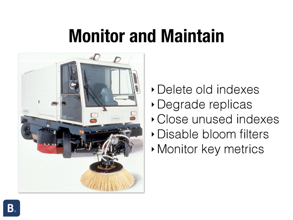 Monitor and Maintain ‣ Delete old indexes ‣ Deg...