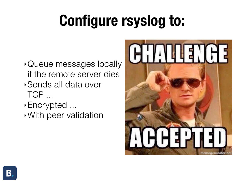 Configure rsyslog to: ‣Queue messages locally if...