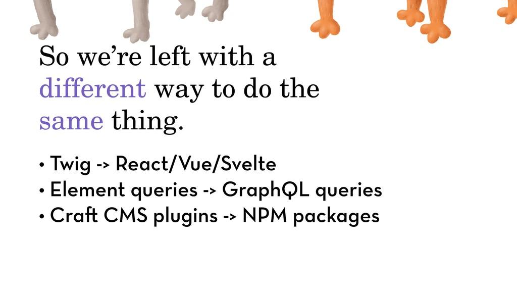 • Twig -> React/Vue/Svelte • Element queries ->...