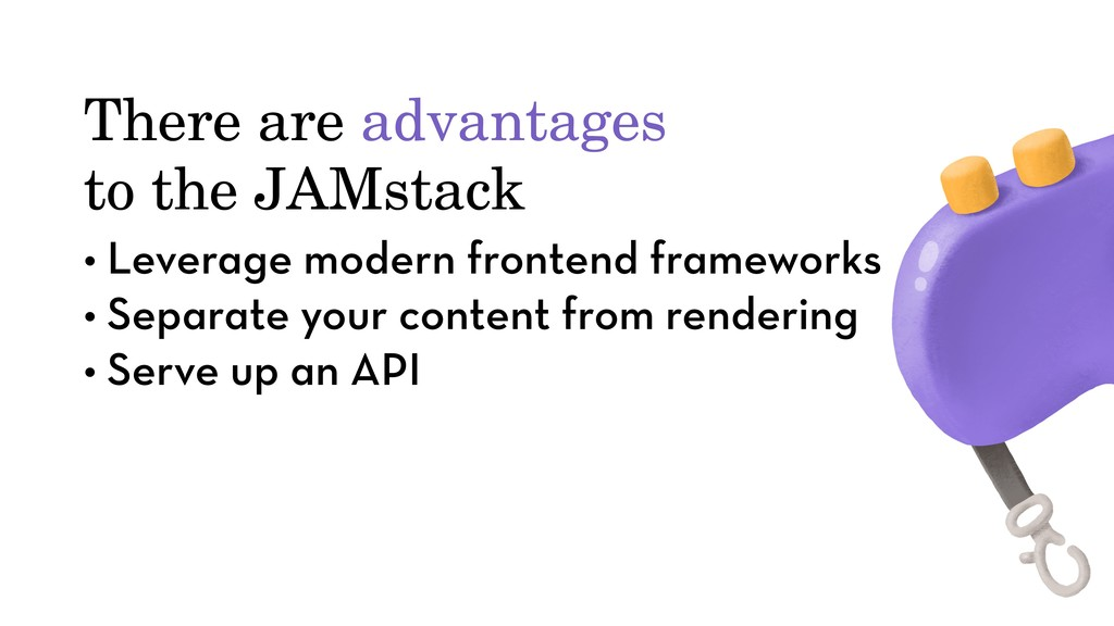 There are advantages to the JAMstack • Leverage...