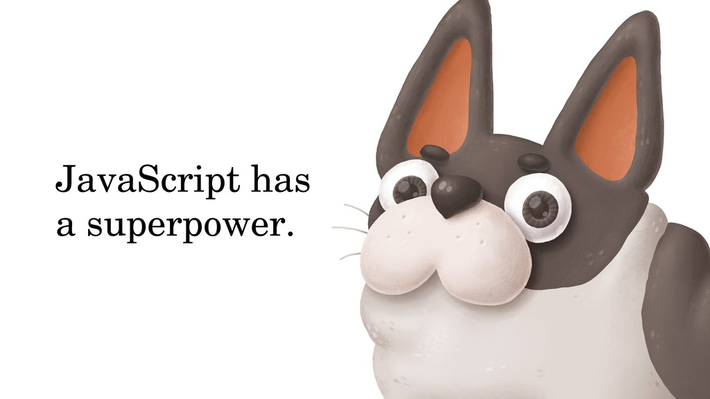 JavaScript has a superpower.