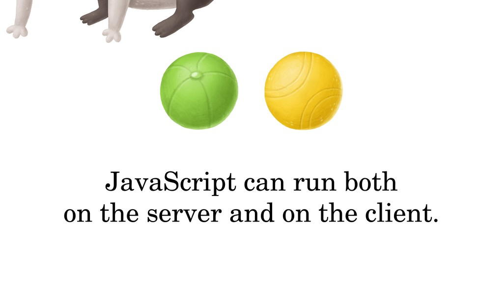 JavaScript can run both on the server and on th...