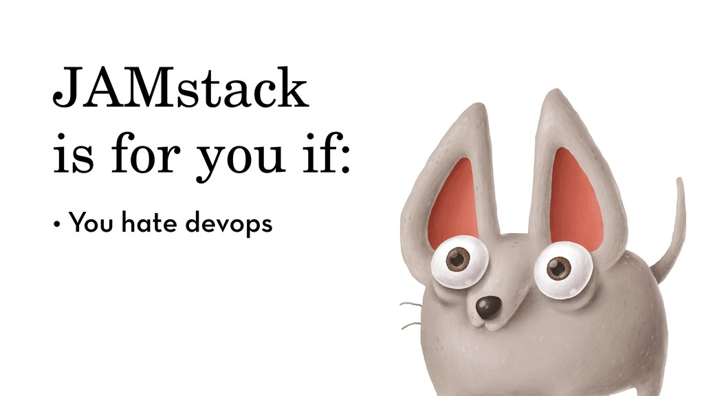 JAMstack is for you if: • You hate devops