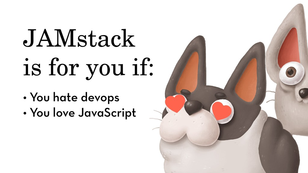 JAMstack is for you if: • You hate devops • You...