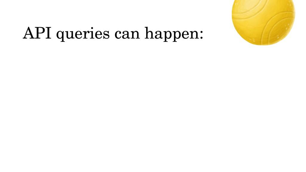 API queries can happen: