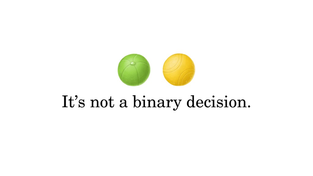 It's not a binary decision.