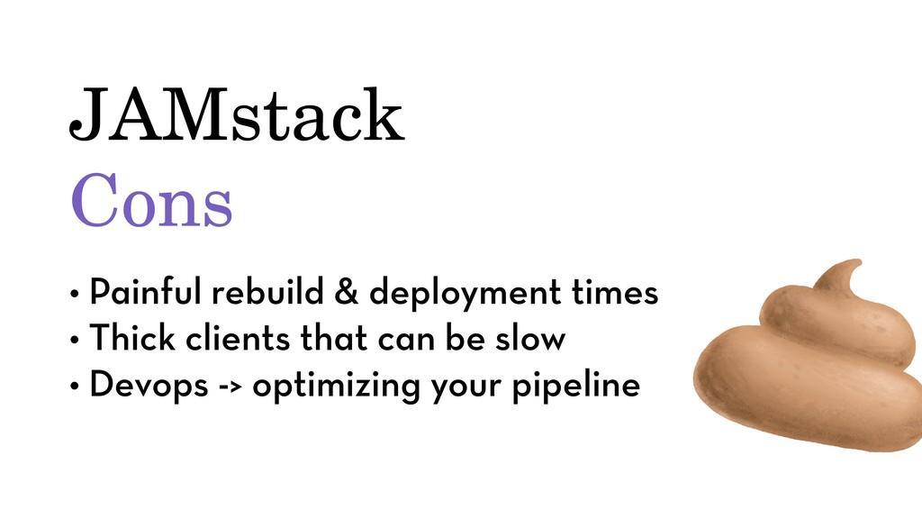 JAMstack Cons • Painful rebuild & deployment ti...