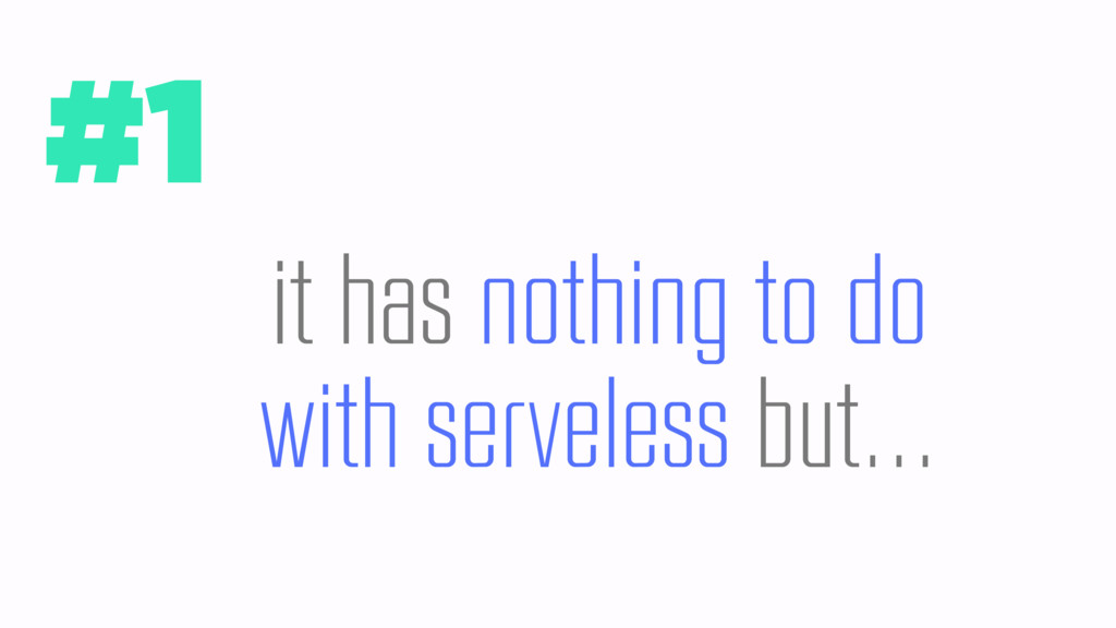 #1 it has nothing to do with serveless but…