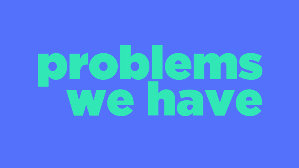 problems we have