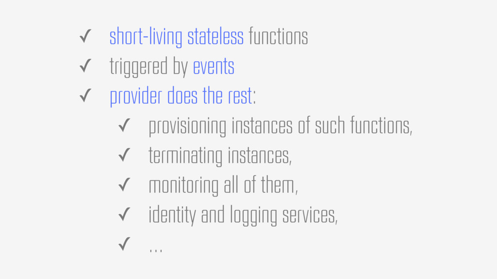 ✓ short-living stateless functions ✓ triggered ...