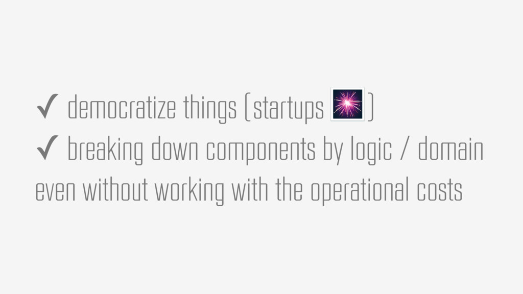 ✓ democratize things ✓ breaking down components...