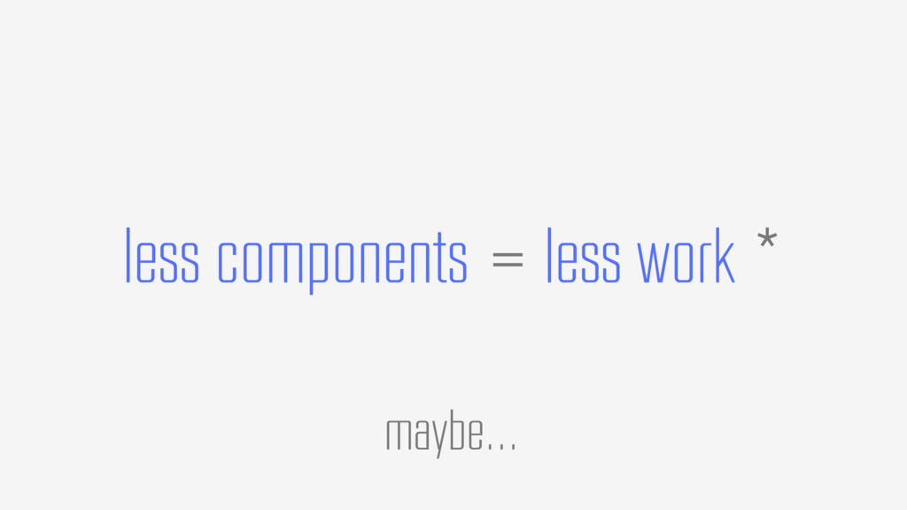 less components maybe… = less work *