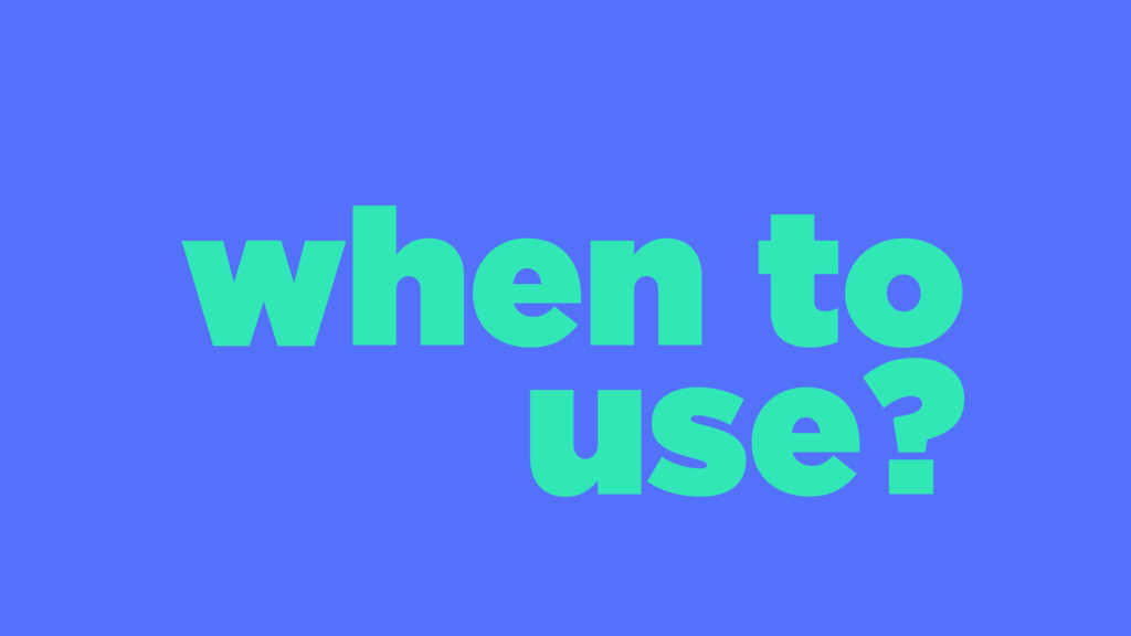 when to use?