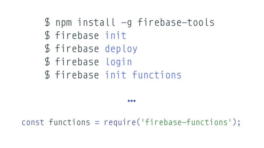 $ npm install -g firebase-tools $ firebase init...