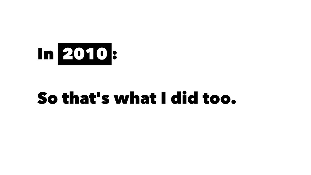 In 2010 : So that's what I did too.