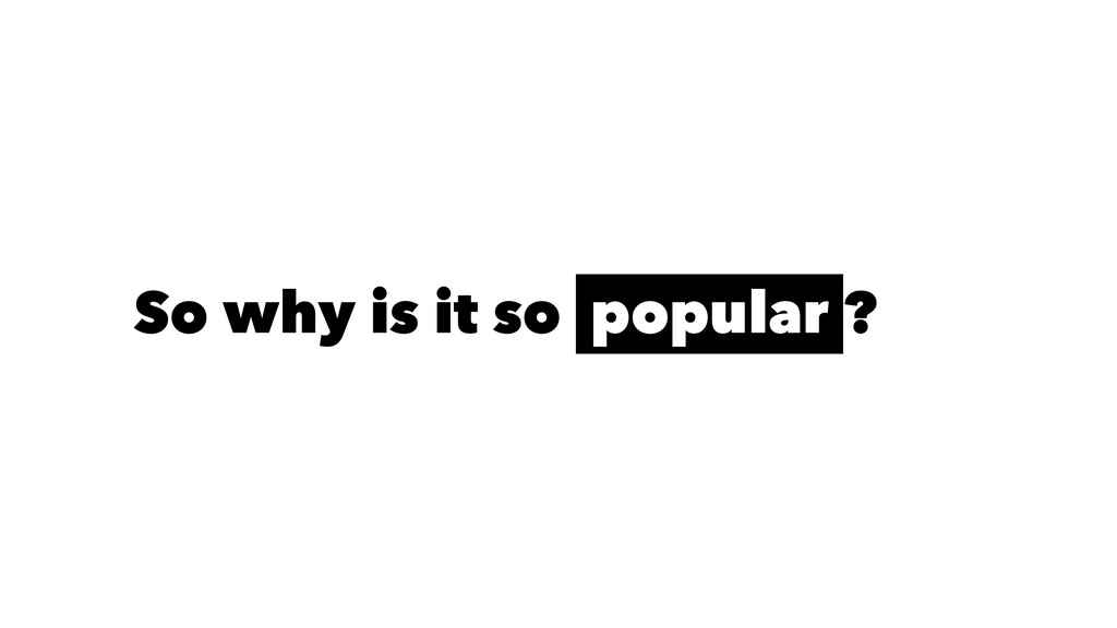 So why is it so popular ?