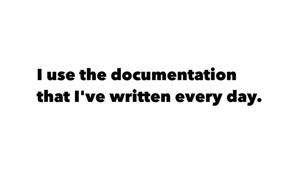 I use the documentation that I've written every...