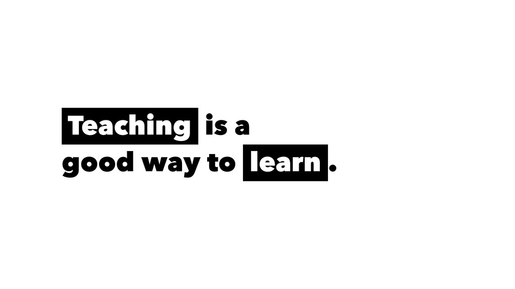 Teaching is a good way to learn .
