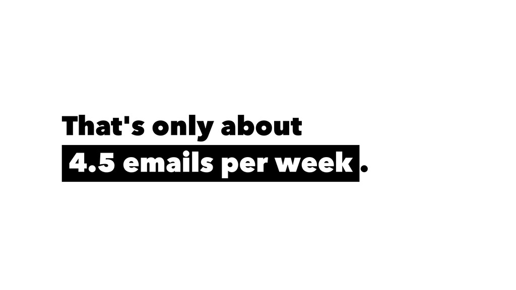 That's only about 4.5 emails per week .