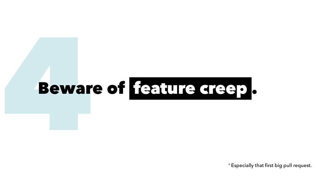 4 Beware of feature creep . * Especially that fi...