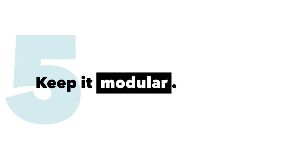 5 Keep it modular .