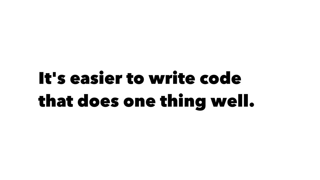 It's easier to write code that does one thing w...