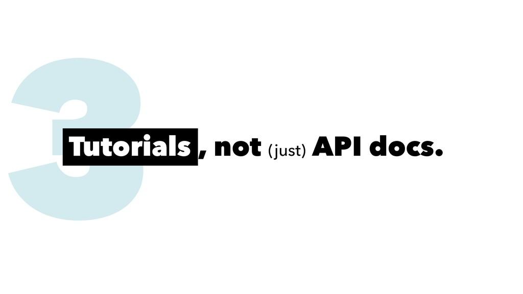 3 Tutorials , not (just) API docs.