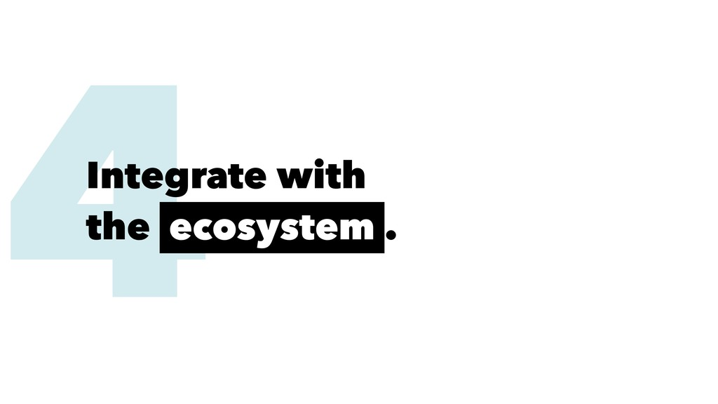 4 Integrate with the ecosystem .