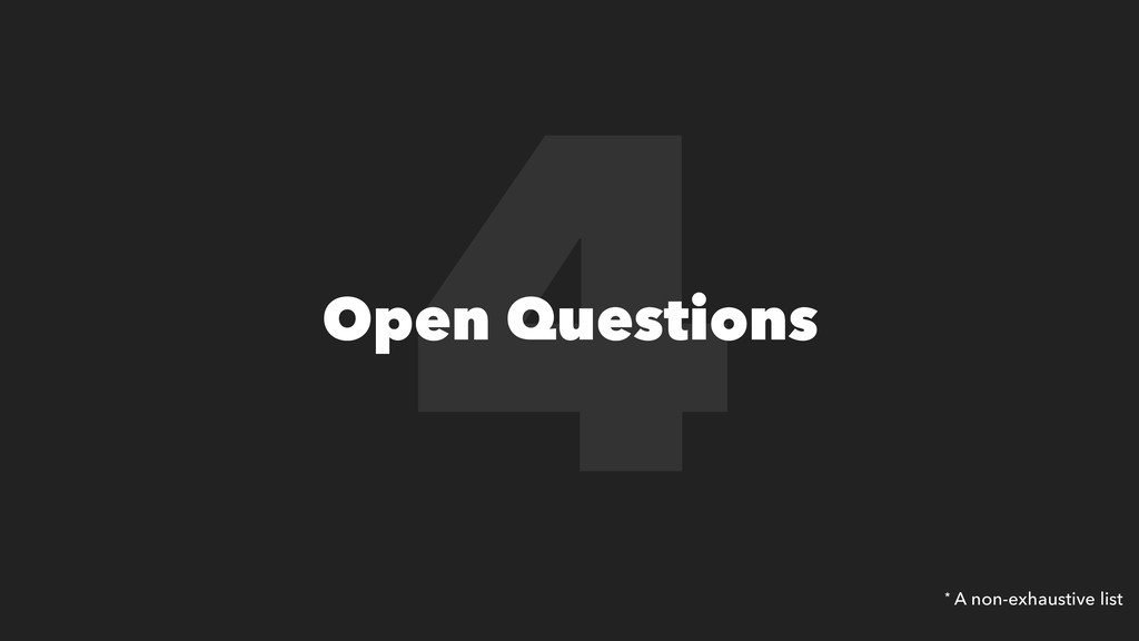 4 Open Questions * A non-exhaustive list