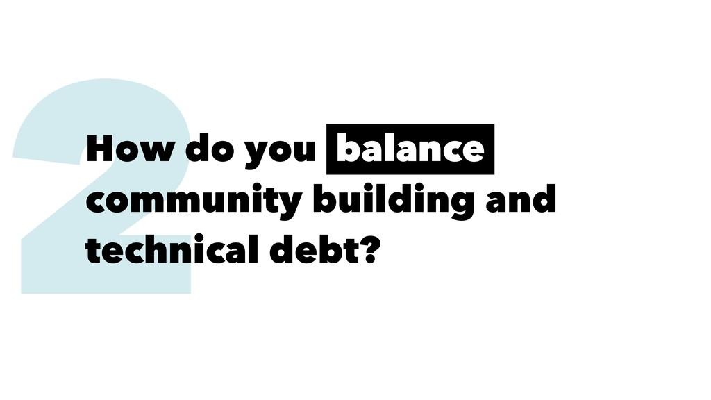 2 How do you balance community building and tec...