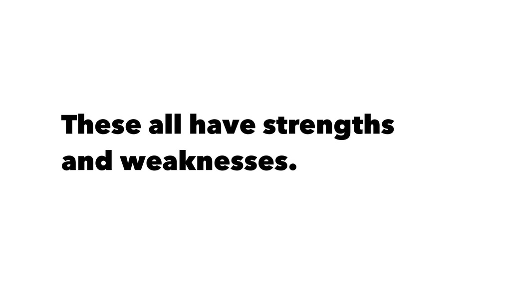 These all have strengths and weaknesses.